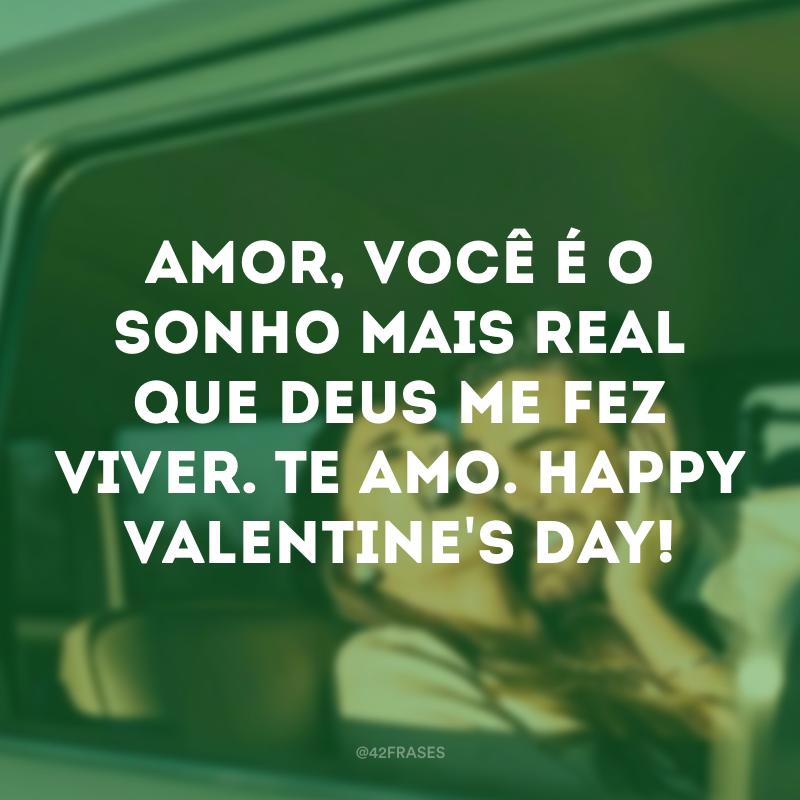 Amor, você é o sonho mais real que Deus me fez viver. Te amo. Happy Valentine's day!
