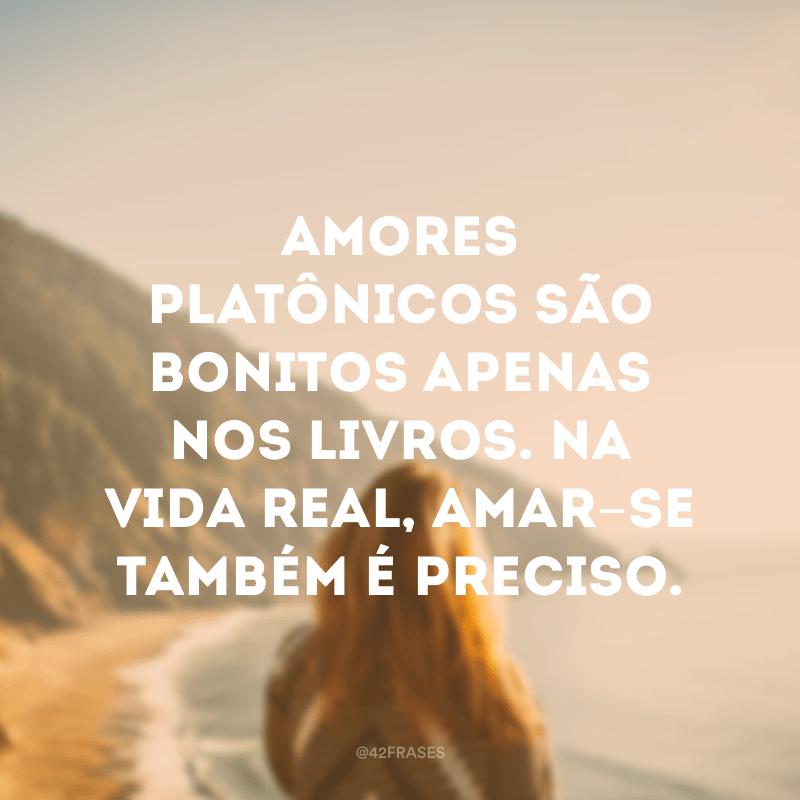 Amores platônicos são bonitos apenas nos livros. Na vida real, amar-se também é preciso.