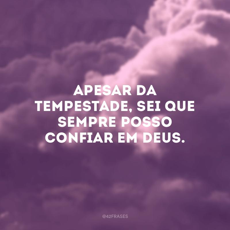 Apesar da tempestade, sei que sempre posso confiar em Deus.