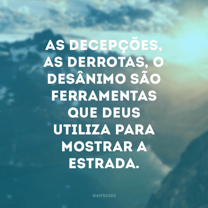 As decepções, as derrotas, o desânimo são ferramentas que Deus utiliza para mostrar a estrada.