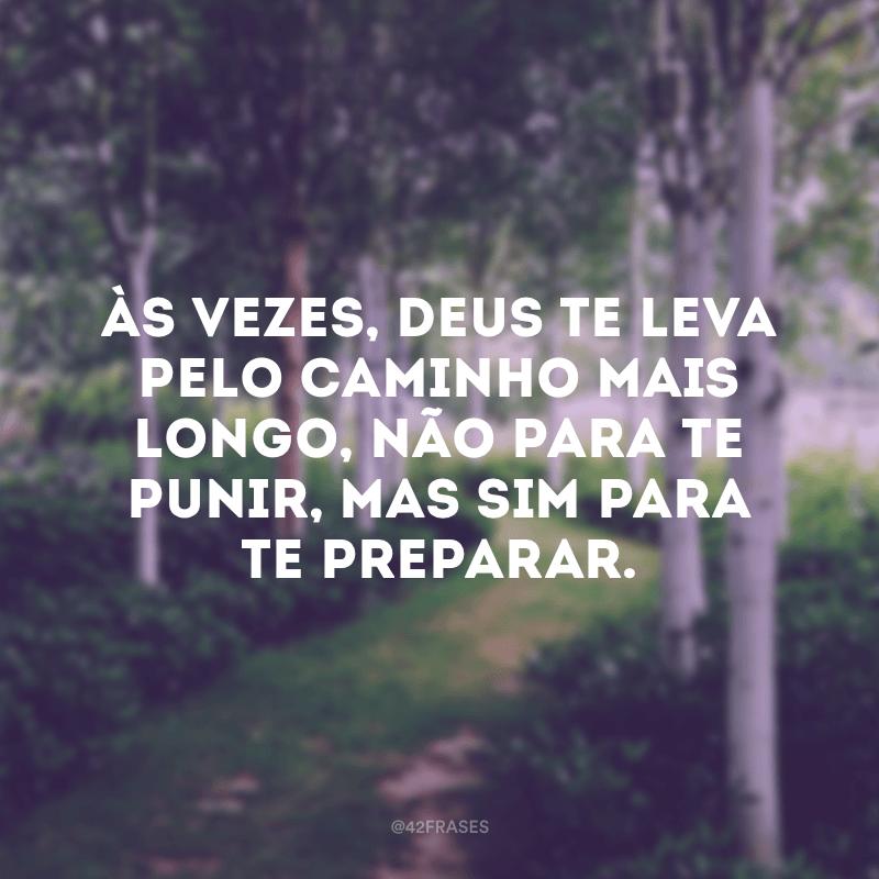 Às vezes, Deus te leva pelo caminho mais longo, não para te punir, mas sim para te preparar.