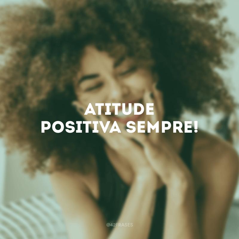 Atitude positiva sempre!