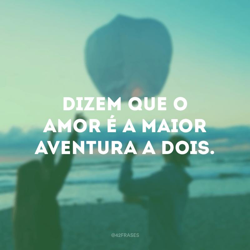 Dizem que o amor é a maior aventura a dois.