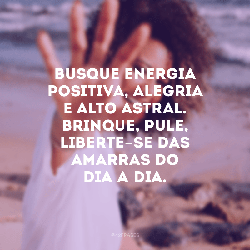 Busque energia positiva, alegria e alto astral. Brinque, pule, liberte-se das amarras do dia a dia.
