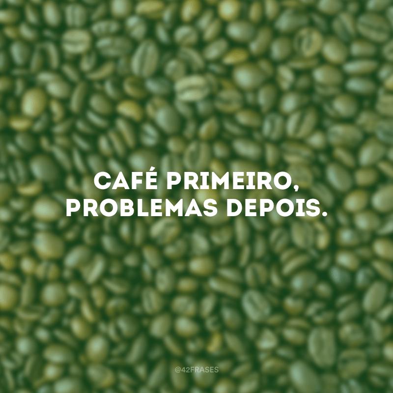 Café primeiro, problemas depois.