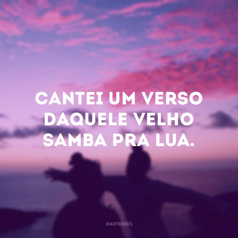 Cantei um verso daquele velho samba pra lua.