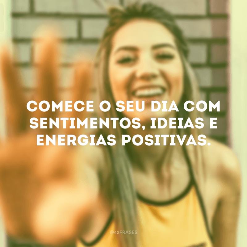 Comece o seu dia com sentimentos, ideias e energias positivas.