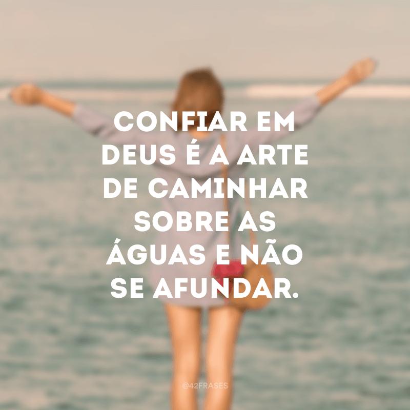 Confiar em Deus é a arte de caminhar sobre as águas e não se afundar.