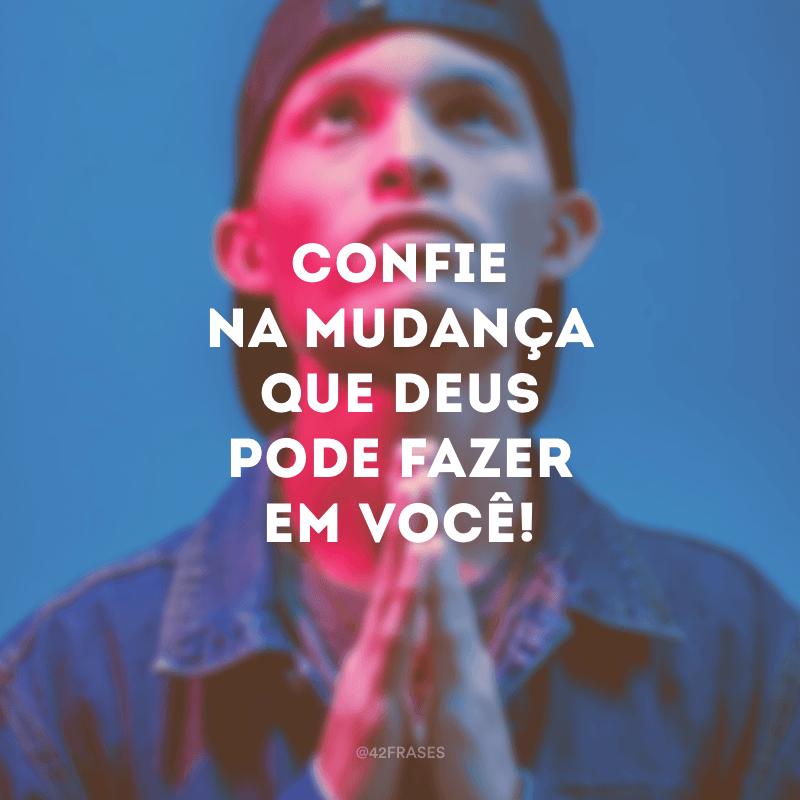 Confie na mudança que Deus pode fazer em você!