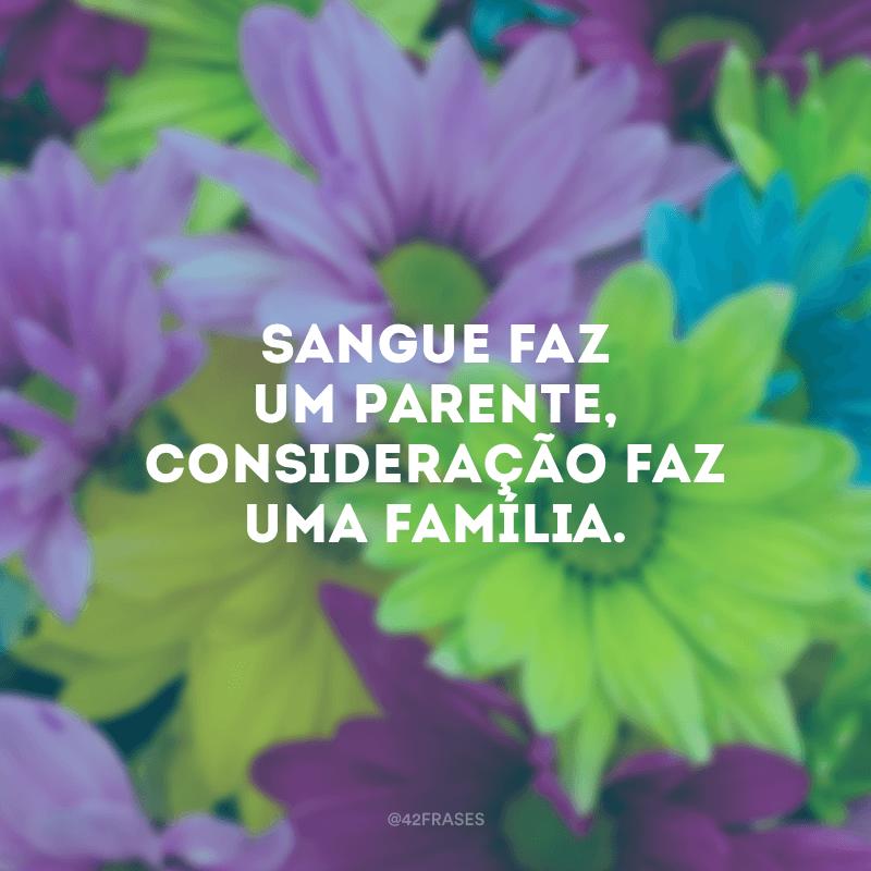 Sangue faz um parente, consideração faz uma família.