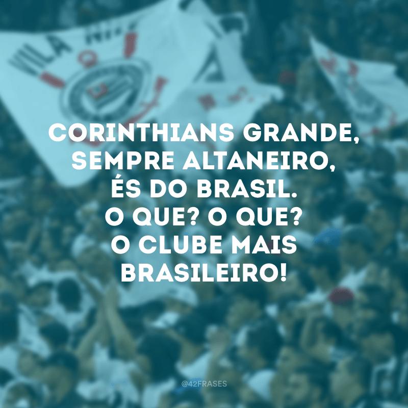 Corinthians grande, sempre altaneiro, és do Brasil. O que? O que? O clube mais brasileiro!