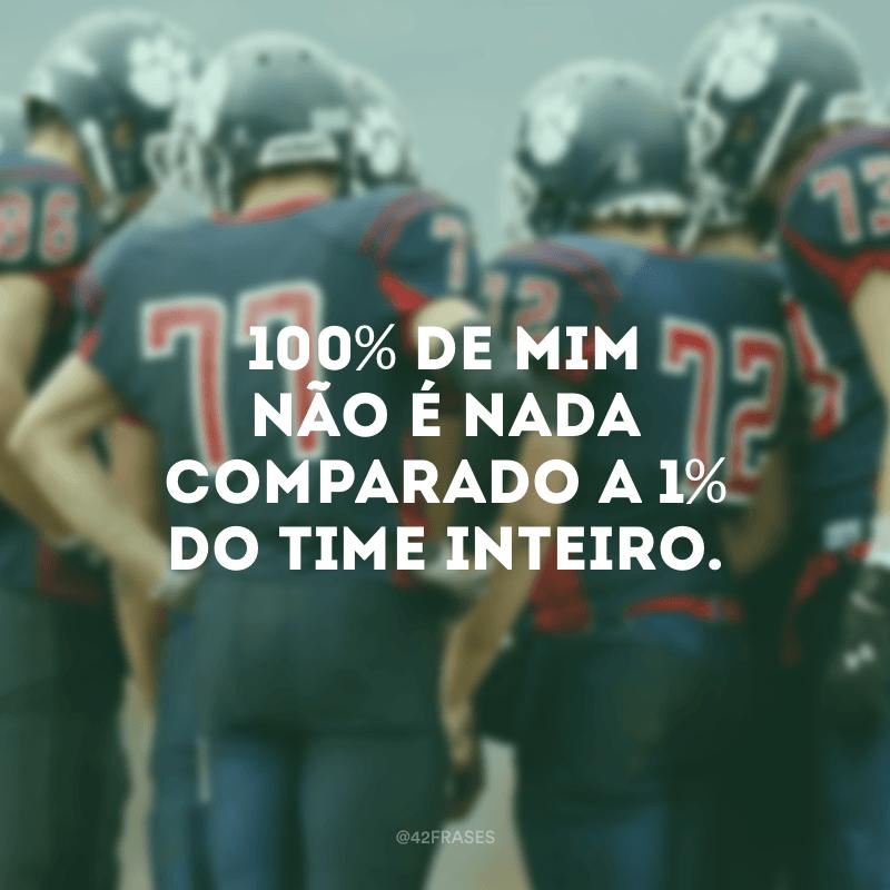 100% de mim não é nada comparado a 1% do time inteiro.