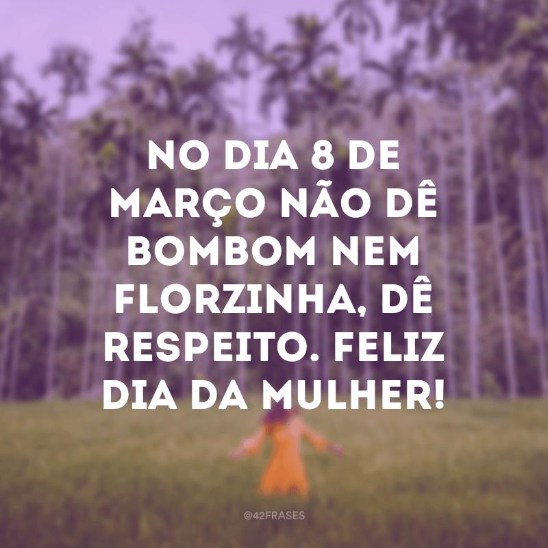 No dia 8 de março não dê bombom nem florzinha, dê respeito. Feliz Dia da Mulher!