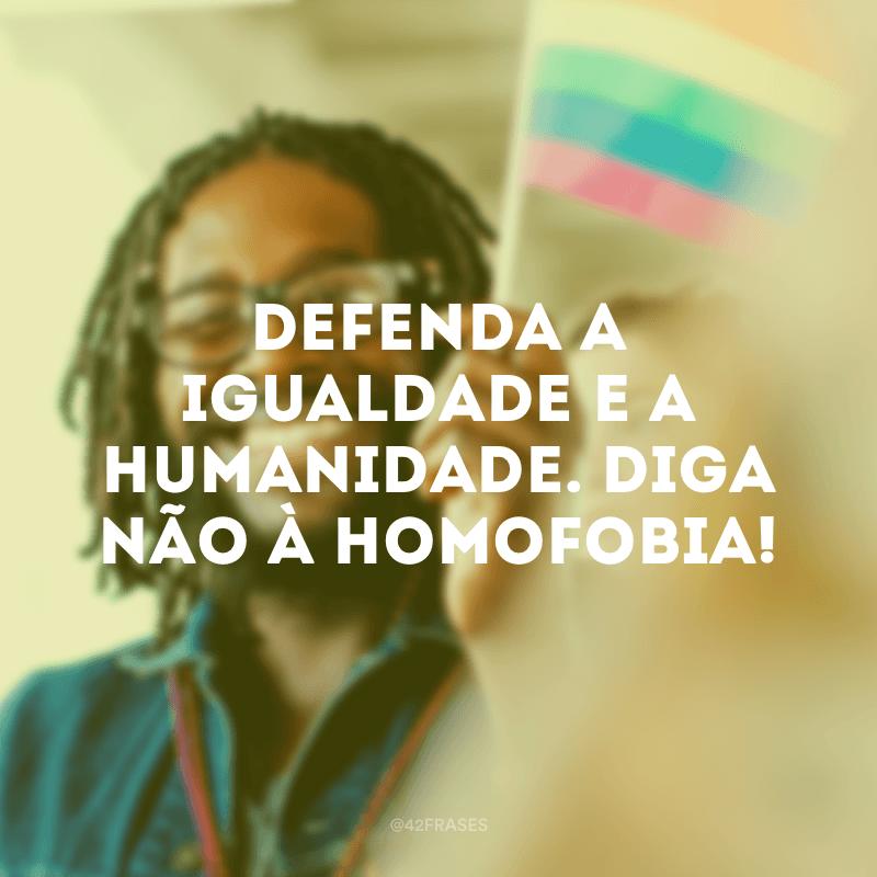 Defenda a igualdade e a humanidade. Diga não à homofobia!