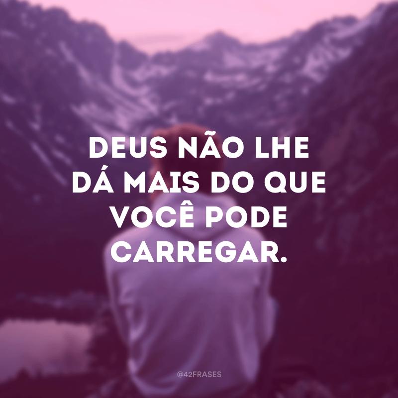 Deus não lhe dá mais do que você pode carregar.