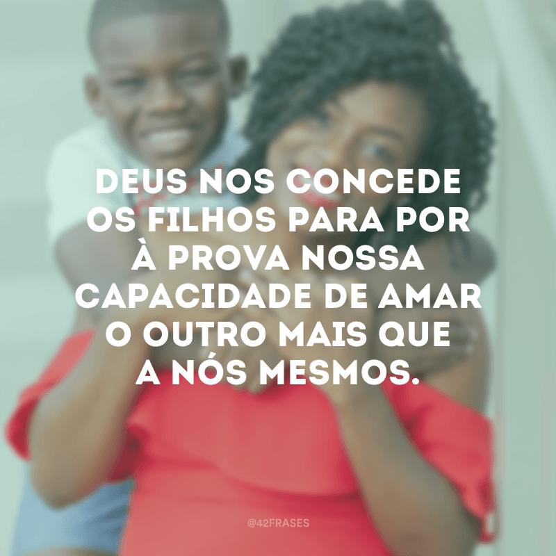 Deus nos concede os filhos para por à prova nossa capacidade de amar o outro mais que a nós mesmos.