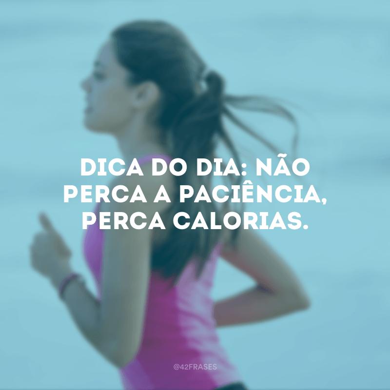 Dica do dia: não perca a paciência, perca calorias.