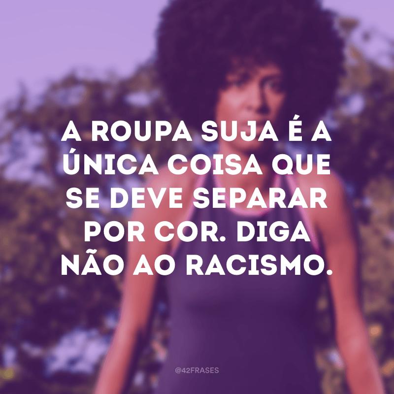 A roupa suja é a única coisa que se deve separar por cor. Diga não ao racismo.
