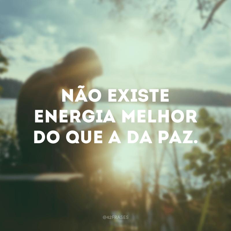 Não existe energia melhor do que a da paz.