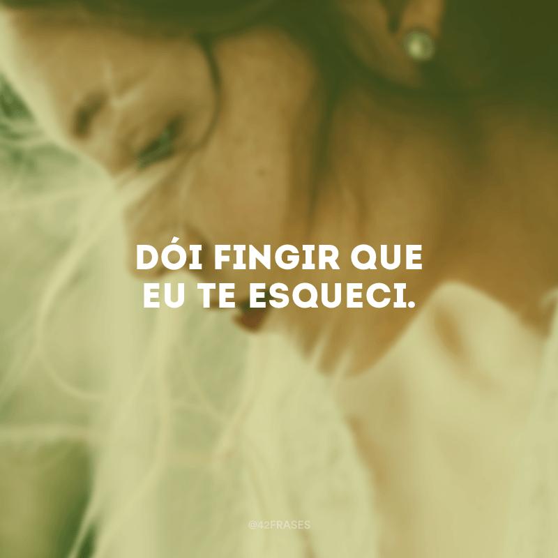 Dói fingir que eu te esqueci.