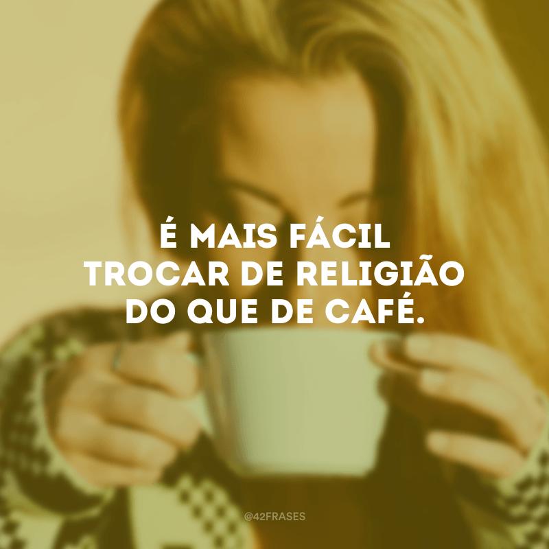 É mais fácil trocar de religião do que de café.