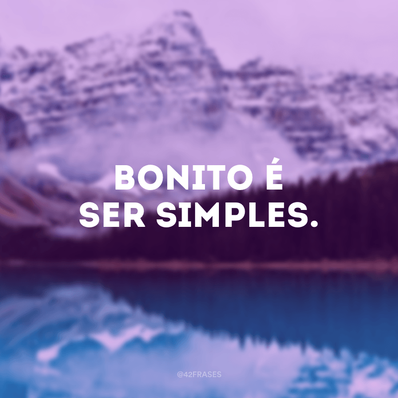Bonito é ser simples.