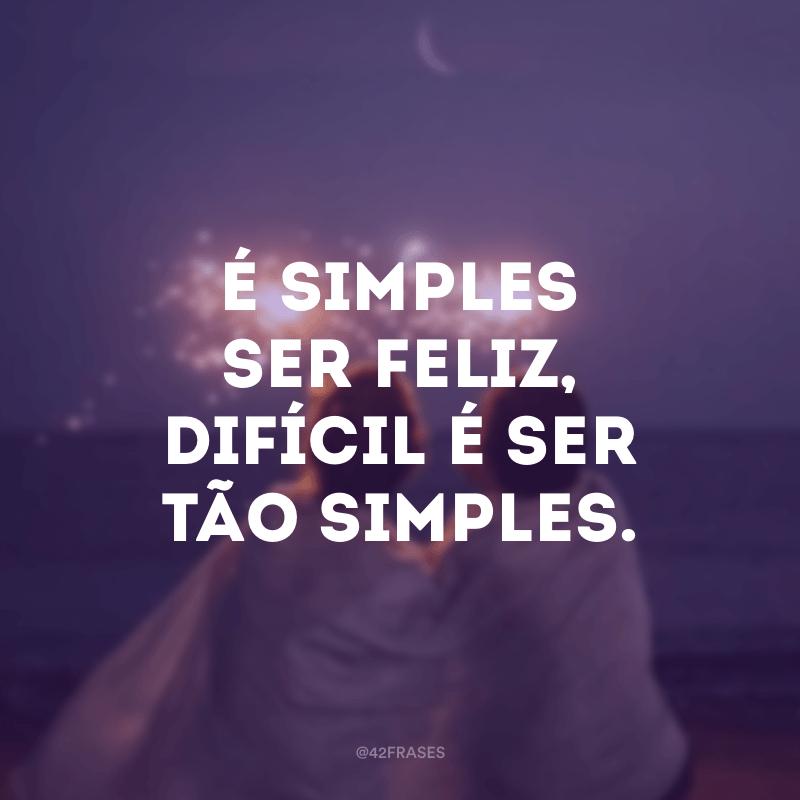 É simples ser feliz, difícil é ser tão simples.