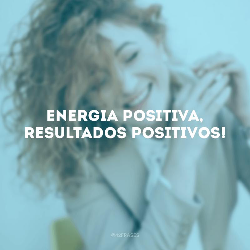 Energia positiva, resultados positivos!