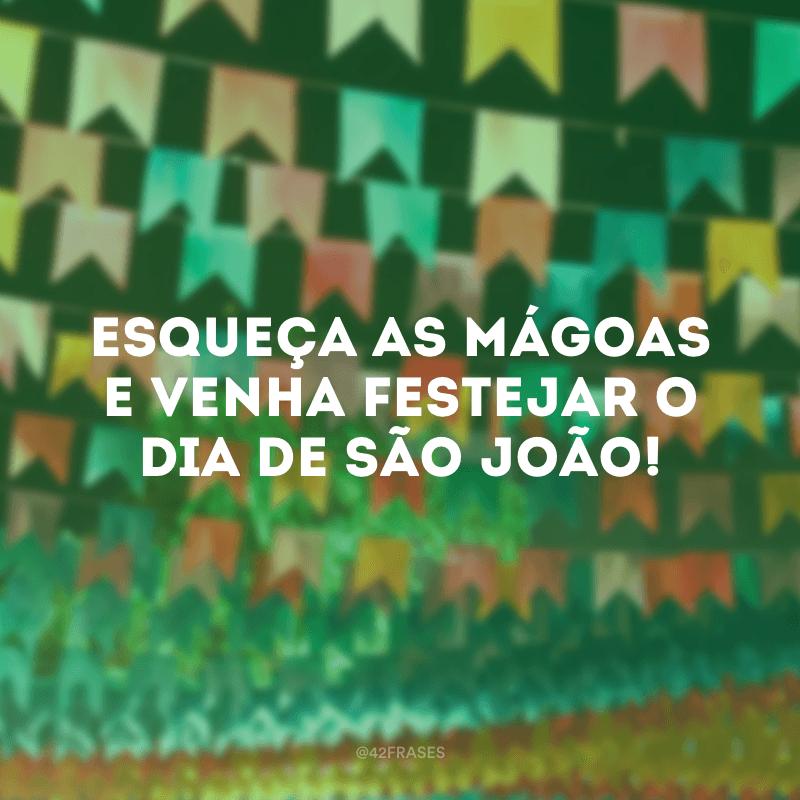Esqueça as mágoas e venha festejar o dia de São João!