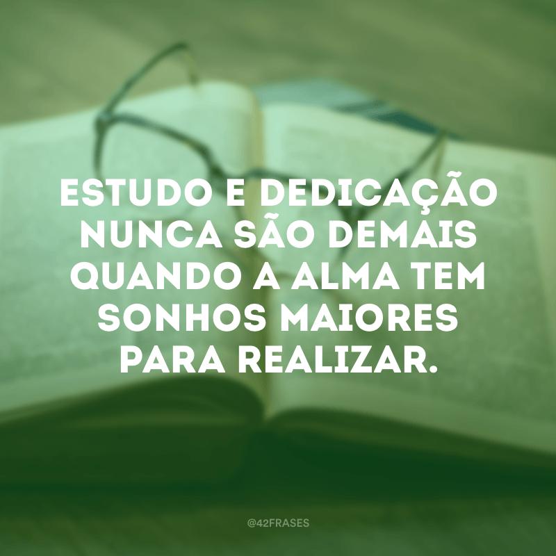 Estudo e dedicação nunca são demais quando a alma tem sonhos maiores para realizar.