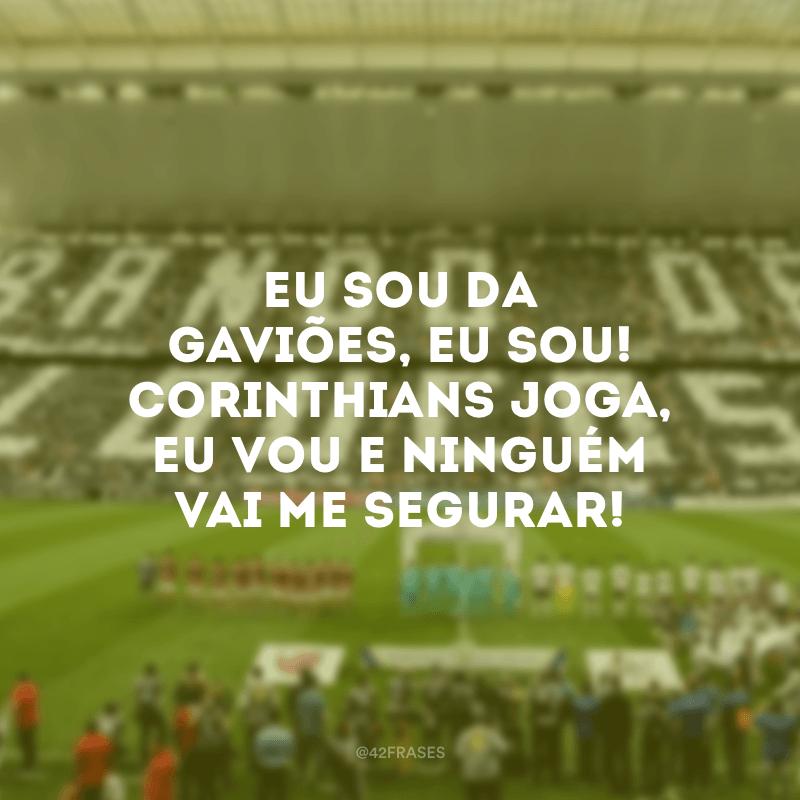 Eu sou da gaviões, eu sou! Corinthians joga, eu vou e ninguém vai me segurar!
