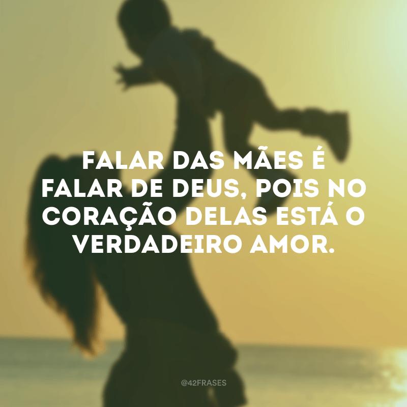 Falar das mães é falar de Deus, pois no coração delas está o verdadeiro amor.