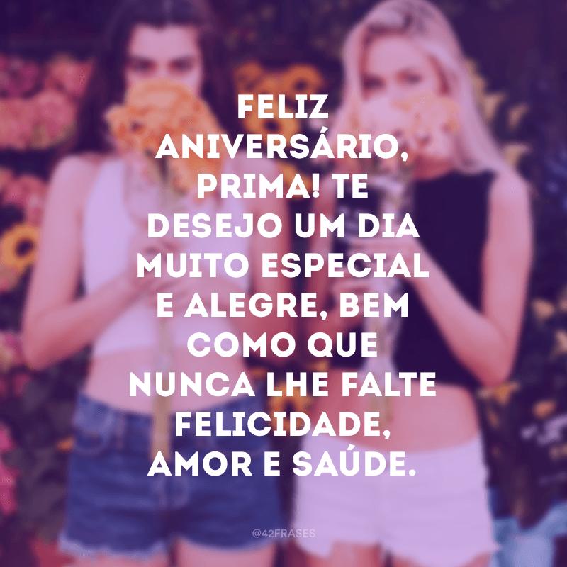 Feliz aniversário, prima! Te desejo um dia muito especial e alegre, bem como que nunca lhe falte felicidade, amor e saúde.