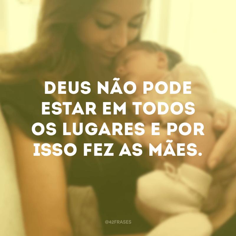 Deus não pode estar em todos os lugares e por isso fez as mães.