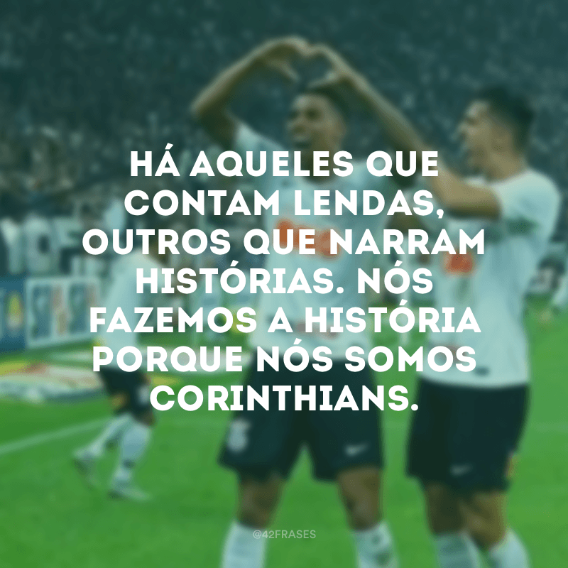 Há aqueles que contam lendas, outros que narram histórias. Nós fazemos a história porque nós somos Corinthians.