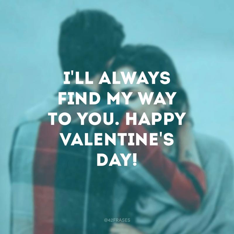 I'll always find my way to you. Happy Valentine's day! (Eu sempre encontrarei meu caminho até você. Feliz Dia dos namorados!)