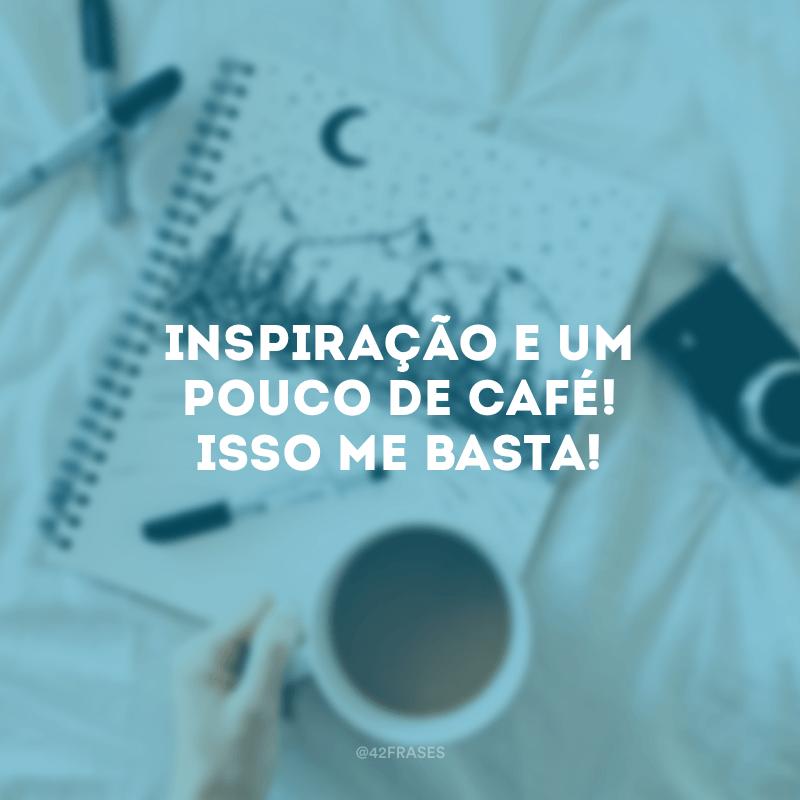 Inspiração e um pouco de café! Isso me basta!