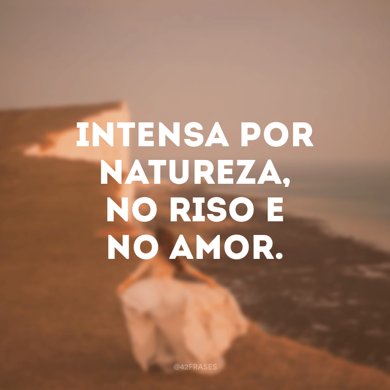 Intensa por natureza, no riso e no amor.