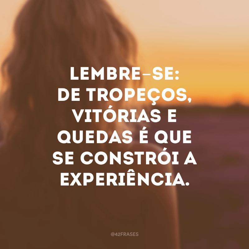 Lembre-se: de tropeços, vitórias e quedas é que se constrói a experiência.