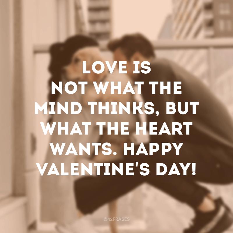 Love is not what the mind thinks, but what the heart wants. Happy Valentine's day! (O amor não é o que a mente pensa, mas o que o coração quer. Feliz Dia dos namorados!)