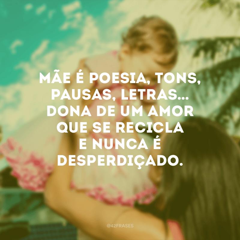 Mãe é poesia, tons, pausas, letras… Dona de um amor que se recicla e nunca é desperdiçado.