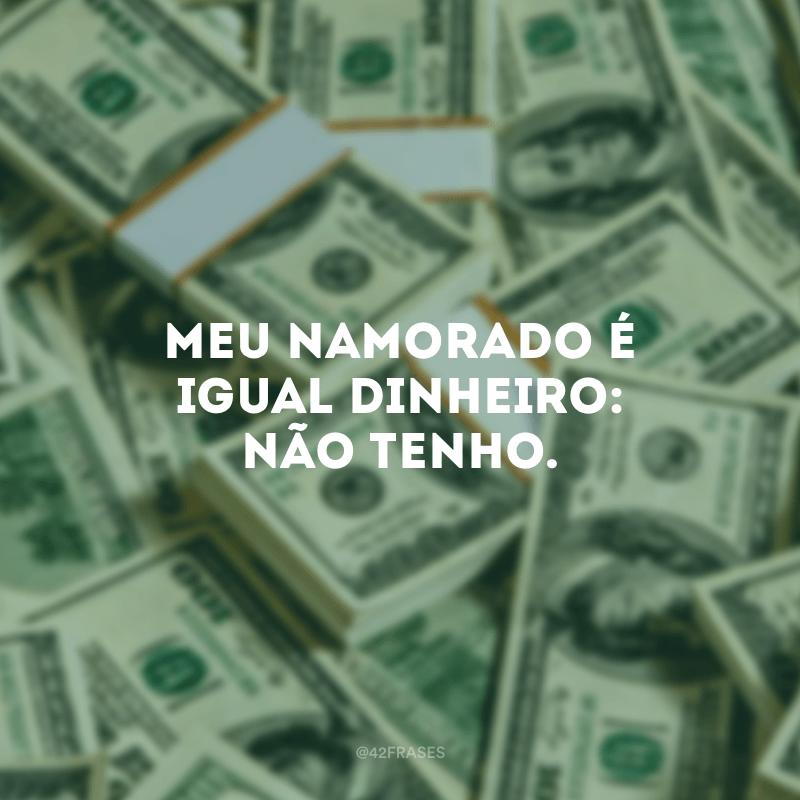 Meu namorado é igual dinheiro: não tenho.