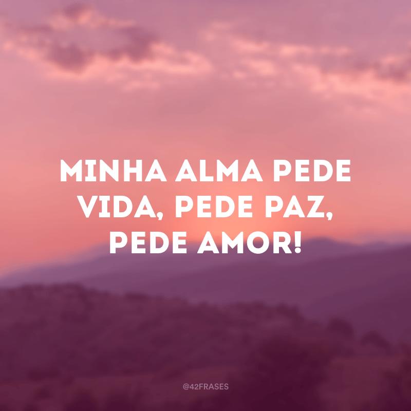 Minha alma pede vida, pede paz, pede amor!