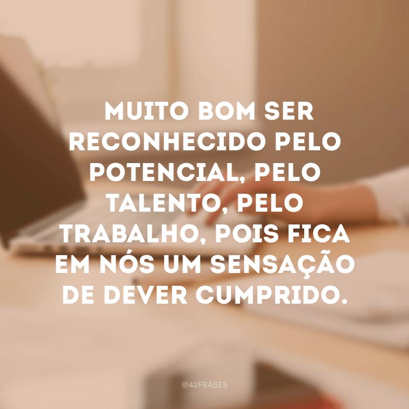 Muito bom ser reconhecido pelo potencial, pelo talento, pelo trabalho, pois fica em nós um sensação de dever cumprido.