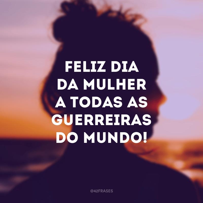 Feliz Dia da Mulher a todas as guerreiras do mundo!