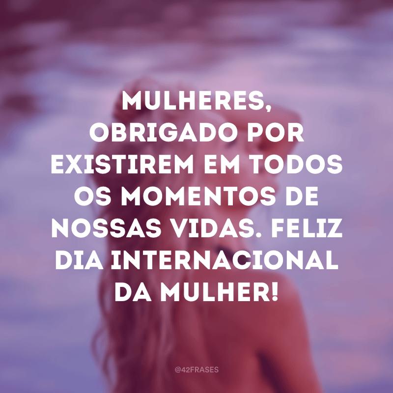 Mulheres, obrigado por existirem em todos os momentos de nossas vidas. Feliz Dia Internacional da Mulher!