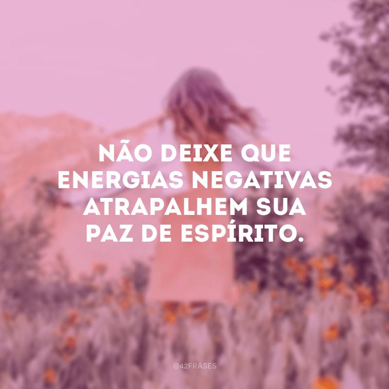 Não deixe que energias negativas atrapalhem sua paz de espírito.