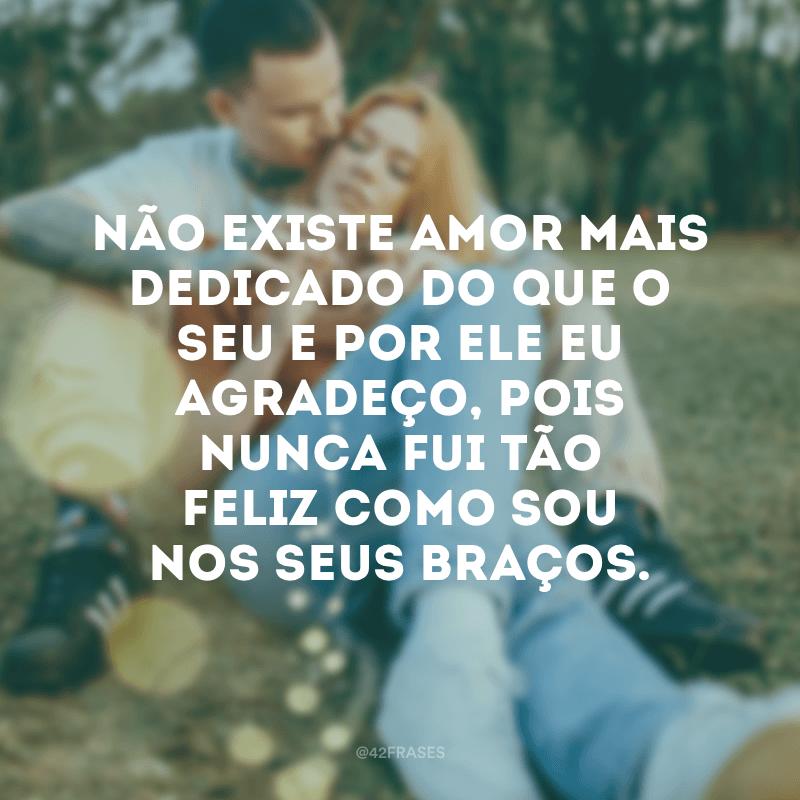 Não existe amor mais dedicado do que o seu e por ele eu agradeço, pois nunca fui tão feliz como sou nos seus braços.