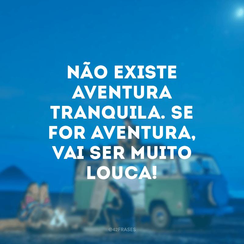 Não existe aventura tranquila. Se for aventura, vai ser muito louca!