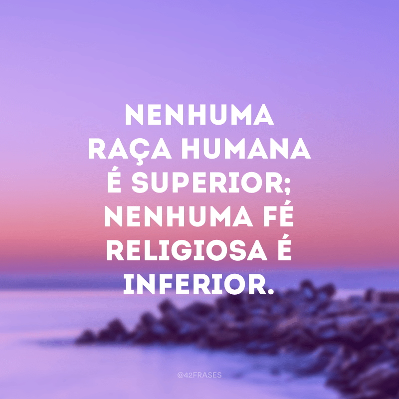 Nenhuma raça humana é superior; nenhuma fé religiosa é inferior.